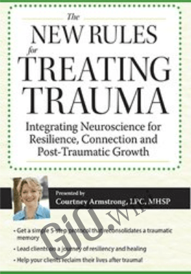 New Rules for Treating Trauma: Integrating Neuroscience for Resilience, Connection and Post-Traumatic Growth - Courtney Armstrong