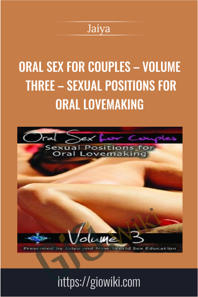 Oral Sex For Couples – Volume Three – Sexual Positions for Oral Lovemaking - Jaiya