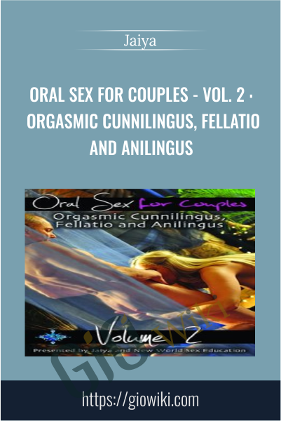 Oral Sex for Couples - Vol. 2 : Orgasmic Cunnilingus, Fellatio and Anilingus - Jaiya