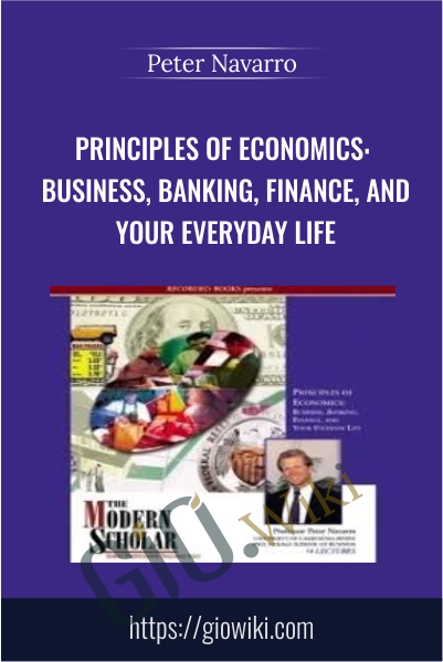 Principles of Economics: Business, Banking, Finance, and Your Everyday Life  - Peter Navarro