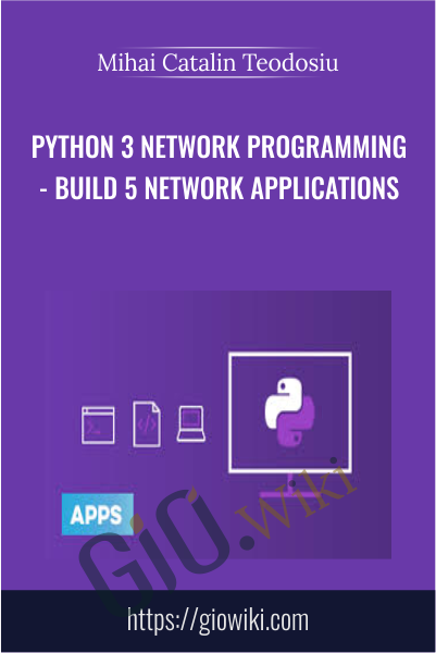 Python 3 Network Programming - Build 5 Network Applications - Mihai Catalin Teodosiu