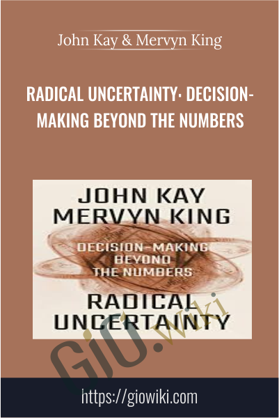 Radical Uncertainty: Decision-Making Beyond the Numbers - John Kay & Mervyn King