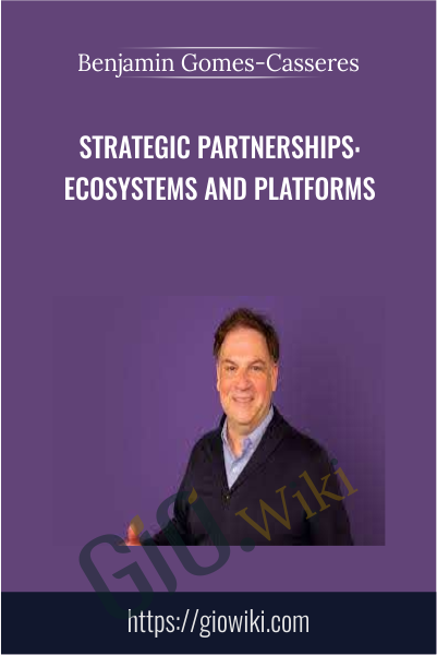 Strategic Partnerships: Ecosystems and Platforms - Benjamin Gomes-Casseres