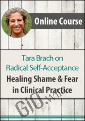 Radical Self-Acceptance with Tara Brach:  Healing Shame & Fear in Clinical Practice - Tara Brach