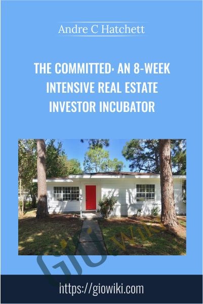 The Committed: An 8-Week Intensive Real Estate Investor Incubator - Andre C. Hatchett