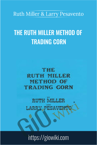 The Ruth Miller Method of Trading Corn - Ruth Miller & Larry Pesavento