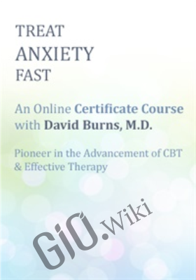 Treat Anxiety Fast: Certificate Course with Dr. David Burns - David Burns