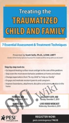 Treating the Traumatized Child and Family: 7 Essential Assessment and Treatment Techniques - Scott Sells