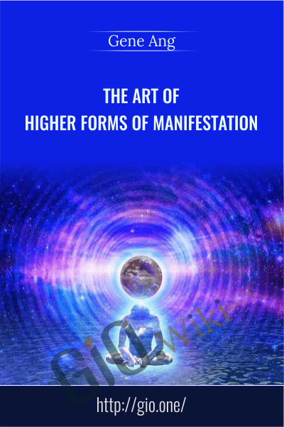 The Art of Higher Forms of Manifestation - Gene Ang