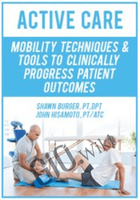 Active Care: Mobility Techniques & Tools to Clinically Progress Patient Outcomes - Shawn Burger & John Hisamoto