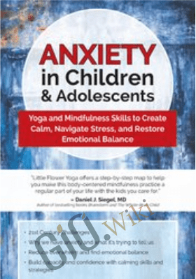 Anxiety in Children & Adolescents: Yoga and Mindfulness Skills to Create Calm, Navigate Stress, and Restore Emotional Balance - Mayuri Breen Gonzalez