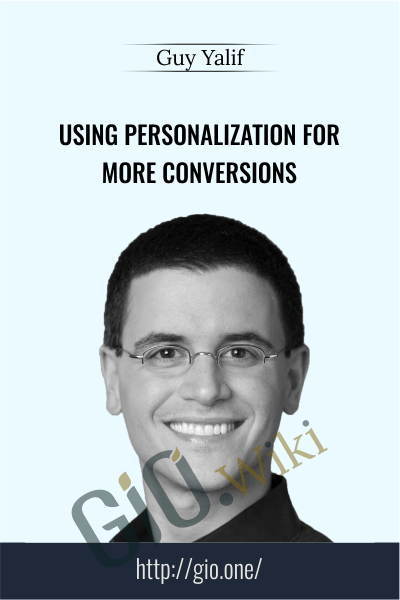Conversionxl - Using Personalization for More Conversions - Guy Yalif
