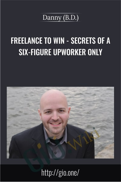 Freelance to Win – Secrets of a Six-Figure Upworker Only - Danny (B.D.)