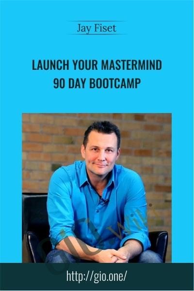 Launch your Mastermind – 90 Day Bootcamp - Jay Fiset