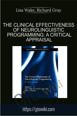 The Clinical Effectiveness of Neurolinguistic Programming: A Critical Appraisal - Lisa Wake, Richard Gray & Frank Bourke