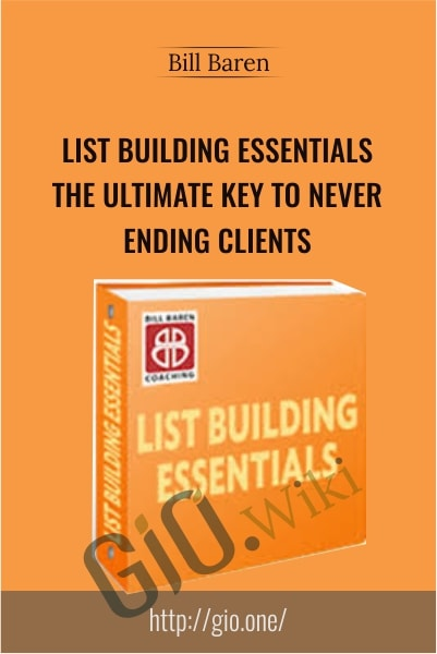 List Building Essentials, The Ultimate Key To Never-Ending Clients -Bill Baren