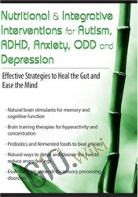 Nutritional & Integrative Interventions for Autism, ADHD, Anxiety, ODD and Depression: Effective Strategies to Heal the Gut and Ease the Mind