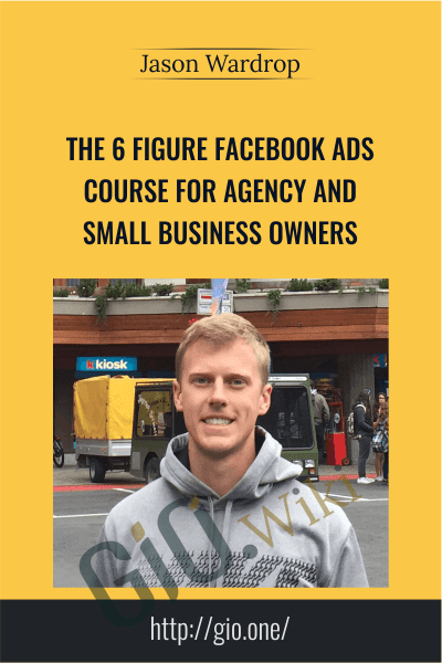 The 6 Figure Facebook Ads Course For Agency and Small Business Owners - Jason Wardrop