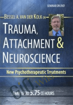 Trauma, Attachment & Neuroscience with Bessel van der Kolk, M.D.: Brain, Mind & Body in the Healing of Trauma - Bessel Van der Kolk